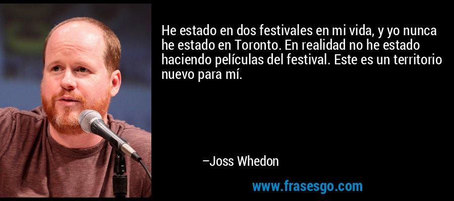 He estado en dos festivales en mi vida, y yo nunca he estado en Toronto. En realidad no he estado haciendo películas del festival. Este es un territorio nuevo para mí. – Joss Whedon