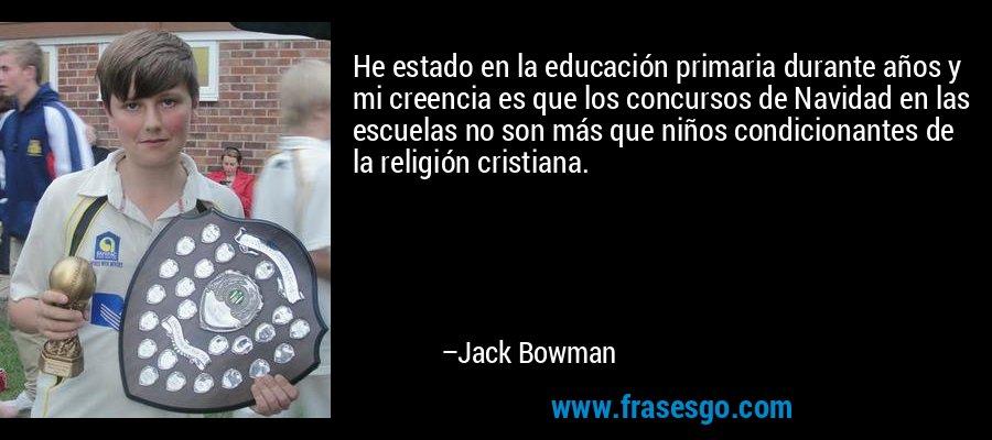 He estado en la educación primaria durante años y mi creencia es que los concursos de Navidad en las escuelas no son más que niños condicionantes de la religión cristiana. – Jack Bowman