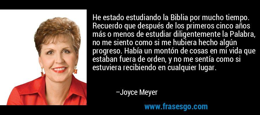 He estado estudiando la Biblia por mucho tiempo. Recuerdo que después de los primeros cinco años más o menos de estudiar diligentemente la Palabra, no me siento como si me hubiera hecho algún progreso. Había un montón de cosas en mi vida que estaban fuera de orden, y no me sentía como si estuviera recibiendo en cualquier lugar. – Joyce Meyer