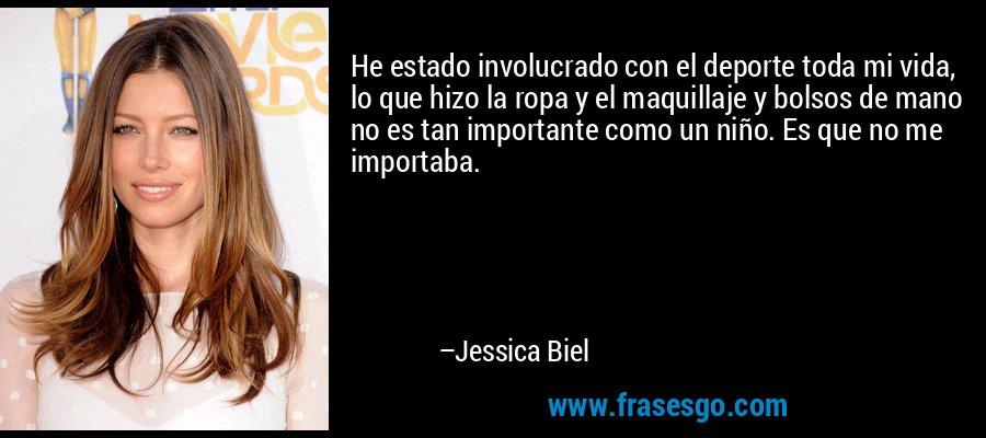 He estado involucrado con el deporte toda mi vida, lo que hizo la ropa y el maquillaje y bolsos de mano no es tan importante como un niño. Es que no me importaba. – Jessica Biel