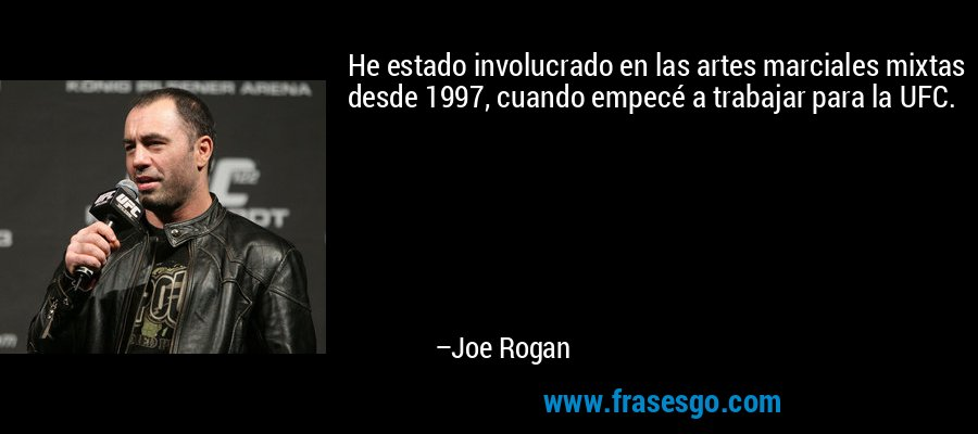 He estado involucrado en las artes marciales mixtas desde 1997, cuando empecé a trabajar para la UFC. – Joe Rogan