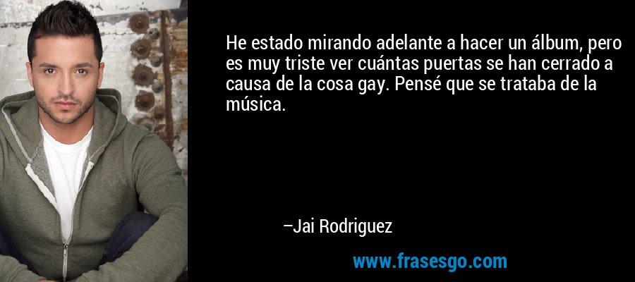 He estado mirando adelante a hacer un álbum, pero es muy triste ver cuántas puertas se han cerrado a causa de la cosa gay. Pensé que se trataba de la música. – Jai Rodriguez