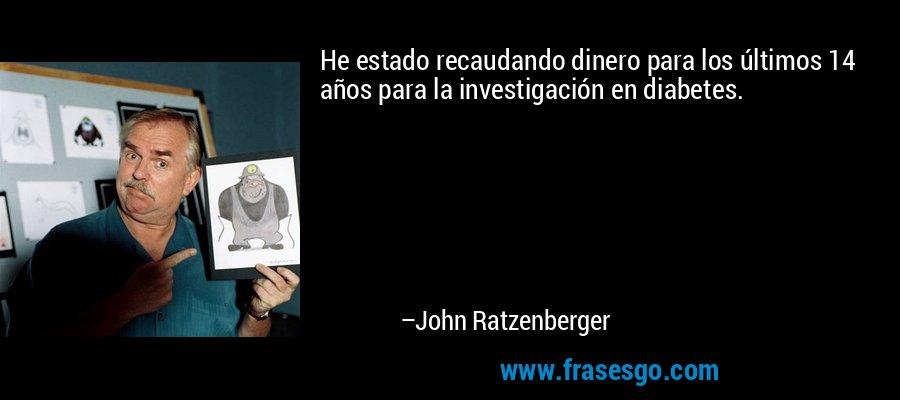 He estado recaudando dinero para los últimos 14 años para la investigación en diabetes. – John Ratzenberger