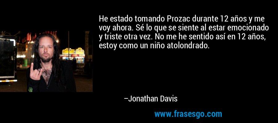 He estado tomando Prozac durante 12 años y me voy ahora. Sé lo que se siente al estar emocionado y triste otra vez. No me he sentido así en 12 años, estoy como un niño atolondrado. – Jonathan Davis
