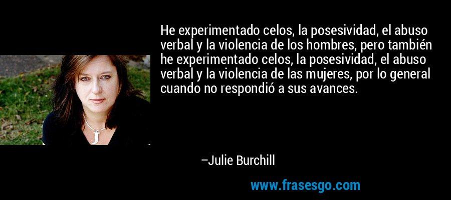 He experimentado celos, la posesividad, el abuso verbal y la violencia de los hombres, pero también he experimentado celos, la posesividad, el abuso verbal y la violencia de las mujeres, por lo general cuando no respondió a sus avances. – Julie Burchill