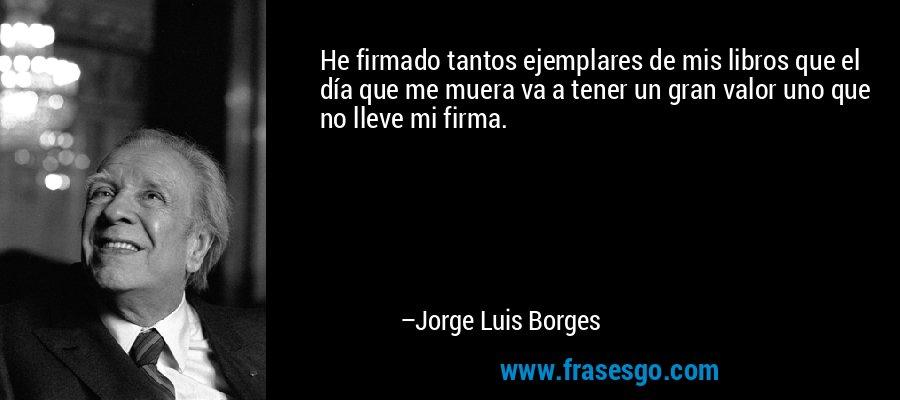 He firmado tantos ejemplares de mis libros que el día que me muera va a tener un gran valor uno que no lleve mi firma. – Jorge Luis Borges