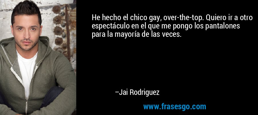 He hecho el chico gay, over-the-top. Quiero ir a otro espectáculo en el que me pongo los pantalones para la mayoría de las veces. – Jai Rodriguez