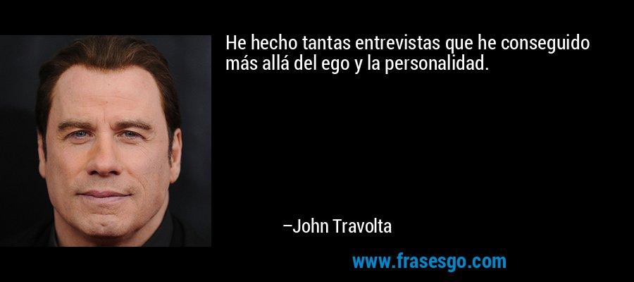 He hecho tantas entrevistas que he conseguido más allá del ego y la personalidad. – John Travolta