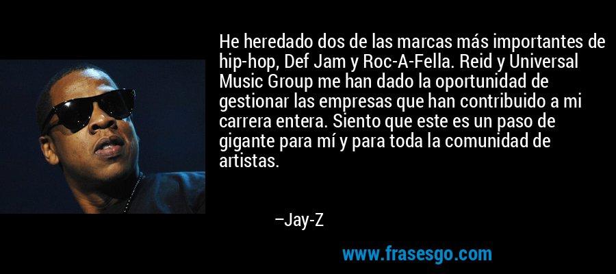 He heredado dos de las marcas más importantes de hip-hop, Def Jam y Roc-A-Fella. Reid y Universal Music Group me han dado la oportunidad de gestionar las empresas que han contribuido a mi carrera entera. Siento que este es un paso de gigante para mí y para toda la comunidad de artistas. – Jay-Z