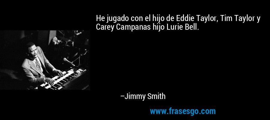 He jugado con el hijo de Eddie Taylor, Tim Taylor y Carey Campanas hijo Lurie Bell. – Jimmy Smith