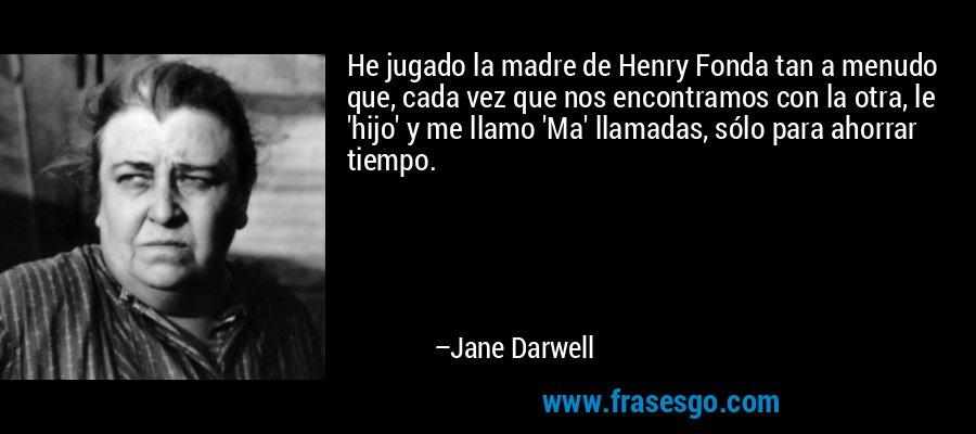 He jugado la madre de Henry Fonda tan a menudo que, cada vez que nos encontramos con la otra, le 'hijo' y me llamo 'Ma' llamadas, sólo para ahorrar tiempo. – Jane Darwell