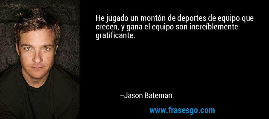 He jugado un montón de deportes de equipo que crecen, y gana el equipo son increíblemente gratificante. – Jason Bateman