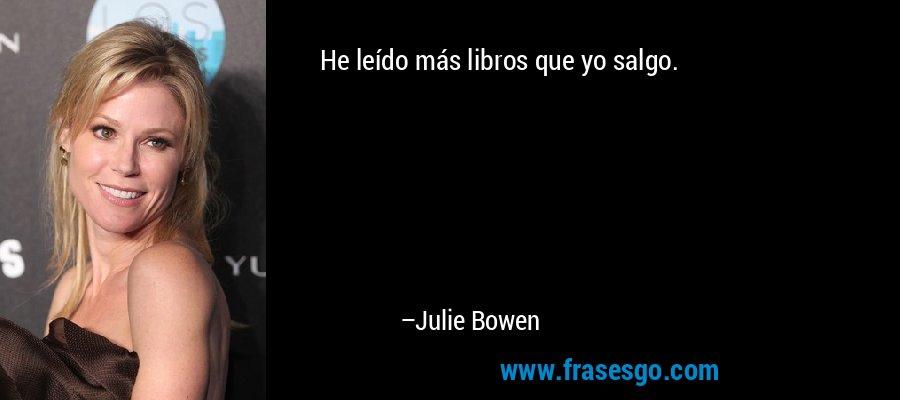 He leído más libros que yo salgo. – Julie Bowen