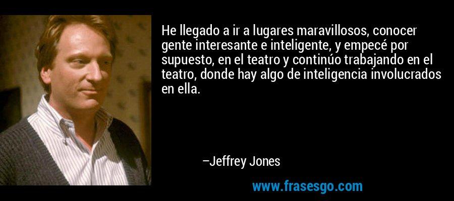 He llegado a ir a lugares maravillosos, conocer gente interesante e inteligente, y empecé por supuesto, en el teatro y continúo trabajando en el teatro, donde hay algo de inteligencia involucrados en ella. – Jeffrey Jones