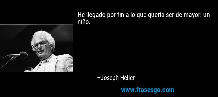 He llegado por fin a lo que quería ser de mayor: un niño. – Joseph Heller