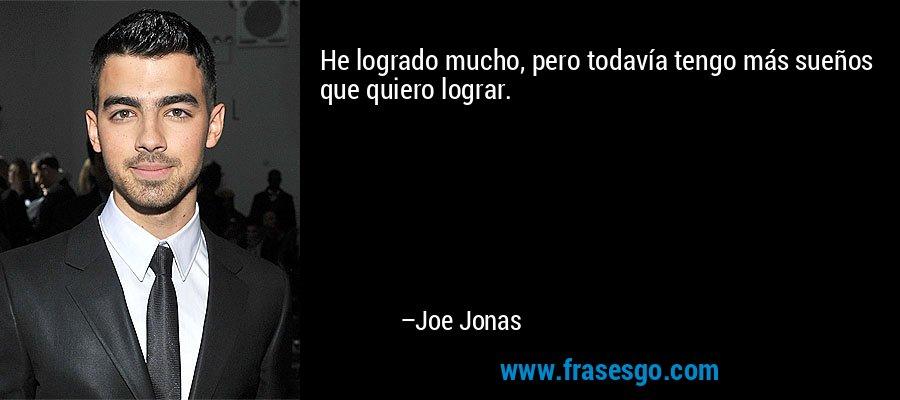 He logrado mucho, pero todavía tengo más sueños que quiero lograr. – Joe Jonas