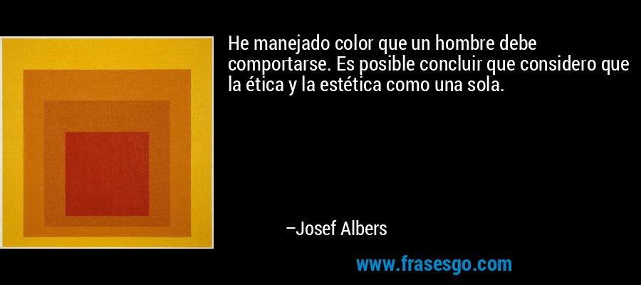 He manejado color que un hombre debe comportarse. Es posible concluir que considero que la ética y la estética como una sola. – Josef Albers