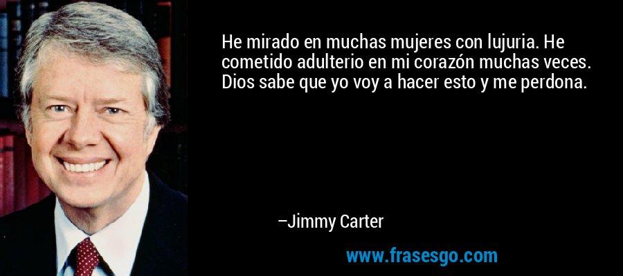 He mirado en muchas mujeres con lujuria. He cometido adulterio en mi corazón muchas veces. Dios sabe que yo voy a hacer esto y me perdona. – Jimmy Carter