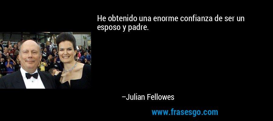 He obtenido una enorme confianza de ser un esposo y padre. – Julian Fellowes
