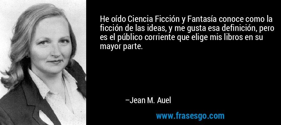He oído Ciencia Ficción y Fantasía conoce como la ficción de las ideas, y me gusta esa definición, pero es el público corriente que elige mis libros en su mayor parte. – Jean M. Auel