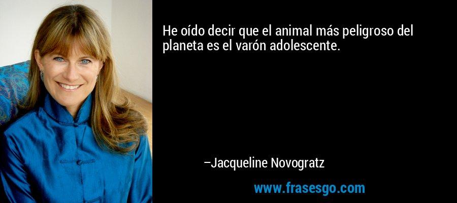He oído decir que el animal más peligroso del planeta es el varón adolescente. – Jacqueline Novogratz