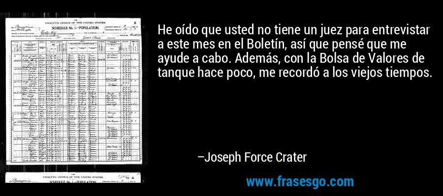 He oído que usted no tiene un juez para entrevistar a este mes en el Boletín, así que pensé que me ayude a cabo. Además, con la Bolsa de Valores de tanque hace poco, me recordó a los viejos tiempos. – Joseph Force Crater