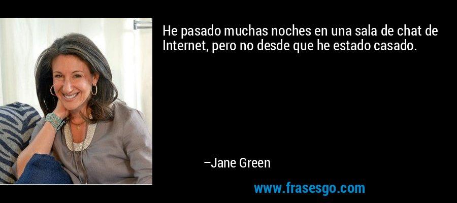 He pasado muchas noches en una sala de chat de Internet, pero no desde que he estado casado. – Jane Green