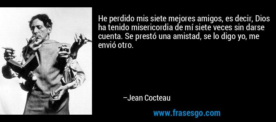 He perdido mis siete mejores amigos, es decir, Dios ha tenido misericordia de mí siete veces sin darse cuenta. Se prestó una amistad, se lo digo yo, me envió otro. – Jean Cocteau