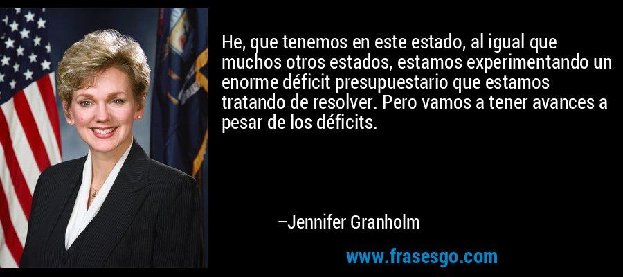 He, que tenemos en este estado, al igual que muchos otros estados, estamos experimentando un enorme déficit presupuestario que estamos tratando de resolver. Pero vamos a tener avances a pesar de los déficits. – Jennifer Granholm