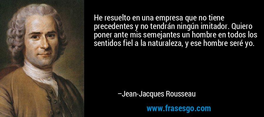 He resuelto en una empresa que no tiene precedentes y no tendrán ningún imitador. Quiero poner ante mis semejantes un hombre en todos los sentidos fiel a la naturaleza, y ese hombre seré yo. – Jean-Jacques Rousseau