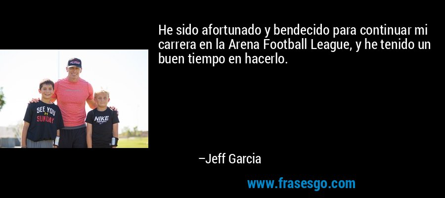 He sido afortunado y bendecido para continuar mi carrera en la Arena Football League, y he tenido un buen tiempo en hacerlo. – Jeff Garcia
