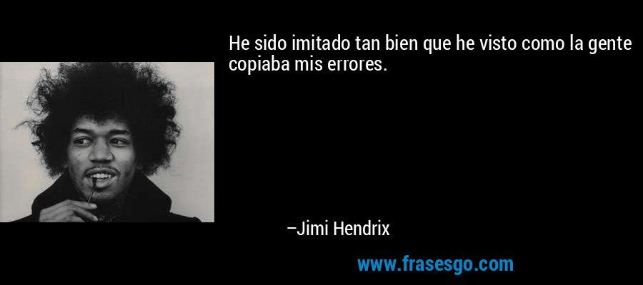 He sido imitado tan bien que he visto como la gente copiaba mis errores. – Jimi Hendrix