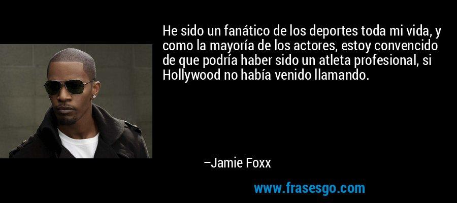 He sido un fanático de los deportes toda mi vida, y como la mayoría de los actores, estoy convencido de que podría haber sido un atleta profesional, si Hollywood no había venido llamando. – Jamie Foxx