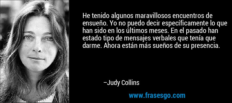 He tenido algunos maravillosos encuentros de ensueño. Yo no puedo decir específicamente lo que han sido en los últimos meses. En el pasado han estado tipo de mensajes verbales que tenía que darme. Ahora están más sueños de su presencia. – Judy Collins