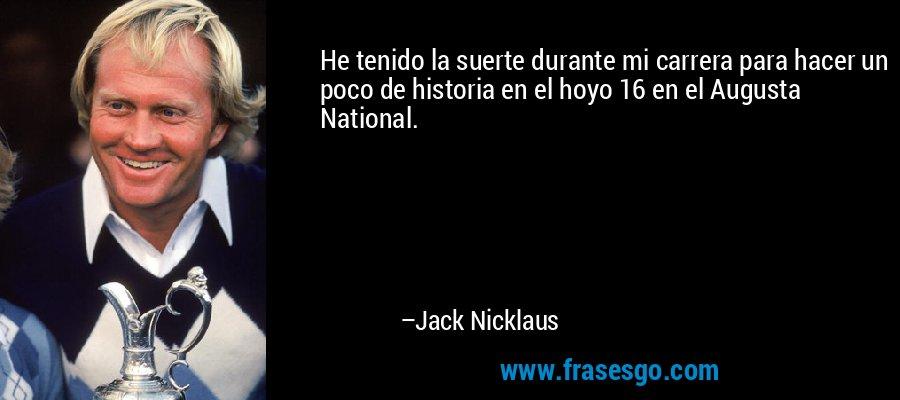He tenido la suerte durante mi carrera para hacer un poco de historia en el hoyo 16 en el Augusta National. – Jack Nicklaus