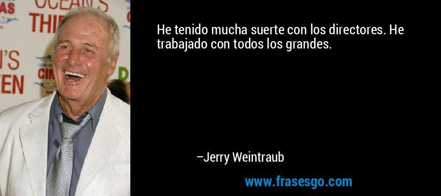 He tenido mucha suerte con los directores. He trabajado con todos los grandes. – Jerry Weintraub
