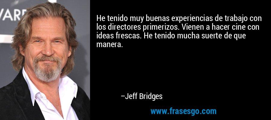 He tenido muy buenas experiencias de trabajo con los directores primerizos. Vienen a hacer cine con ideas frescas. He tenido mucha suerte de que manera. – Jeff Bridges
