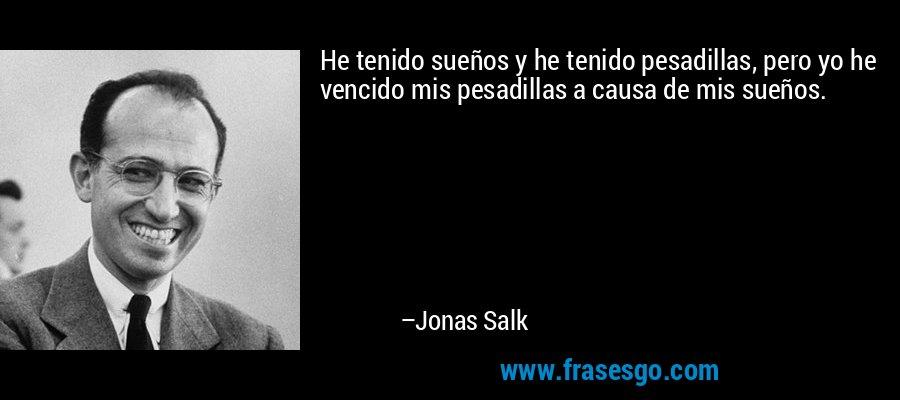 He tenido sueños y he tenido pesadillas, pero yo he vencido mis pesadillas a causa de mis sueños. – Jonas Salk