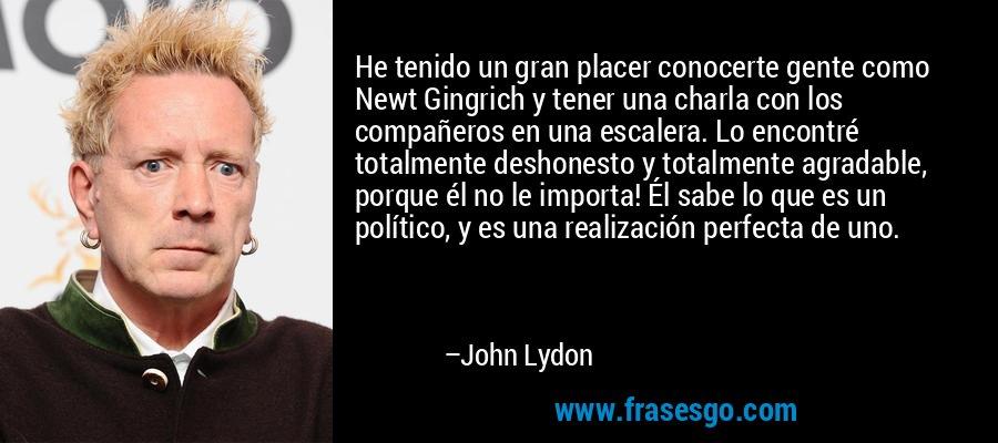 He tenido un gran placer conocerte gente como Newt Gingrich y tener una charla con los compañeros en una escalera. Lo encontré totalmente deshonesto y totalmente agradable, porque él no le importa! Él sabe lo que es un político, y es una realización perfecta de uno. – John Lydon