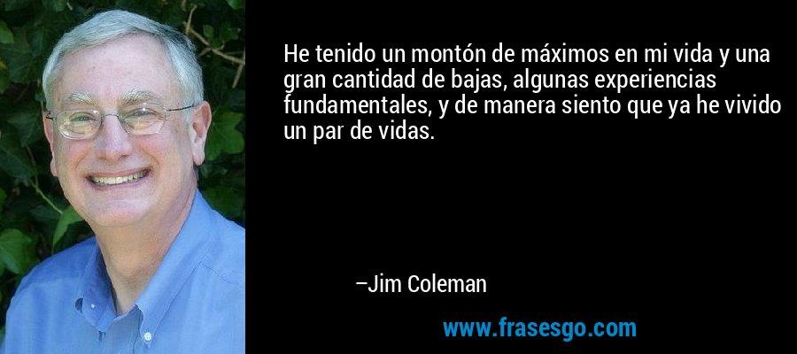 He tenido un montón de máximos en mi vida y una gran cantidad de bajas, algunas experiencias fundamentales, y de manera siento que ya he vivido un par de vidas. – Jim Coleman