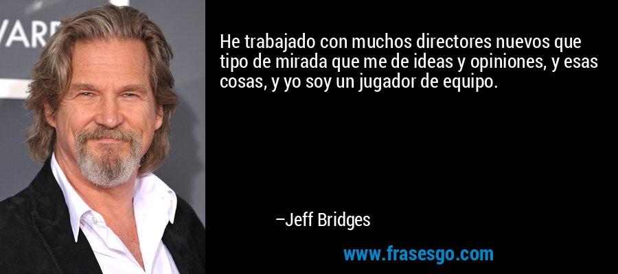 He trabajado con muchos directores nuevos que tipo de mirada que me de ideas y opiniones, y esas cosas, y yo soy un jugador de equipo. – Jeff Bridges