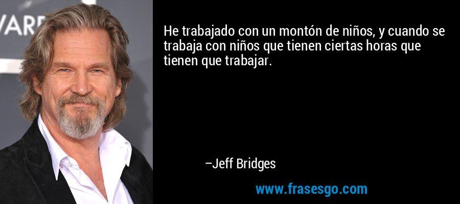He trabajado con un montón de niños, y cuando se trabaja con niños que tienen ciertas horas que tienen que trabajar. – Jeff Bridges