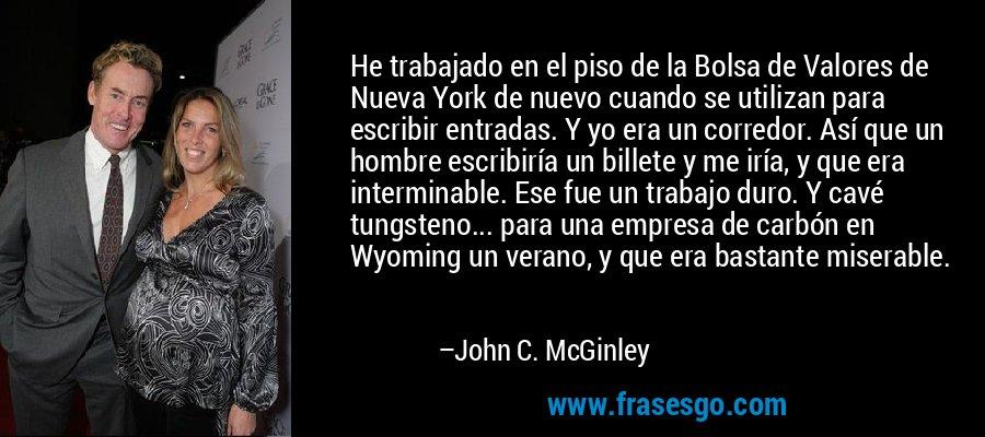 He trabajado en el piso de la Bolsa de Valores de Nueva York de nuevo cuando se utilizan para escribir entradas. Y yo era un corredor. Así que un hombre escribiría un billete y me iría, y que era interminable. Ese fue un trabajo duro. Y cavé tungsteno... para una empresa de carbón en Wyoming un verano, y que era bastante miserable. – John C. McGinley