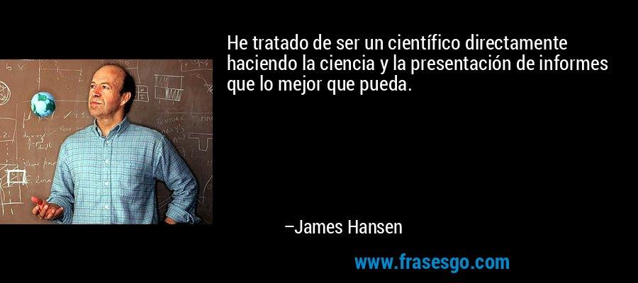 He tratado de ser un científico directamente haciendo la ciencia y la presentación de informes que lo mejor que pueda. – James Hansen