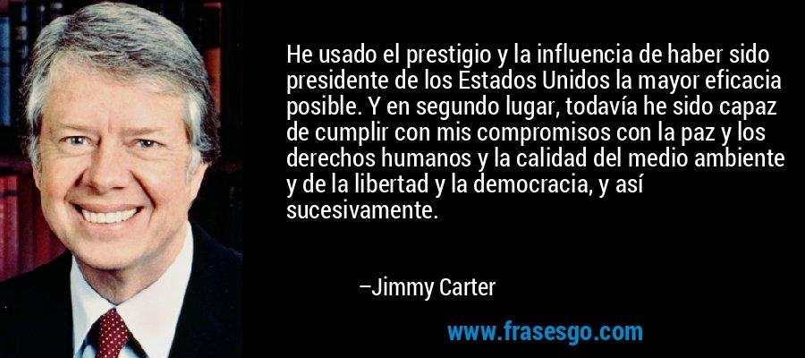 He usado el prestigio y la influencia de haber sido presidente de los Estados Unidos la mayor eficacia posible. Y en segundo lugar, todavía he sido capaz de cumplir con mis compromisos con la paz y los derechos humanos y la calidad del medio ambiente y de la libertad y la democracia, y así sucesivamente. – Jimmy Carter