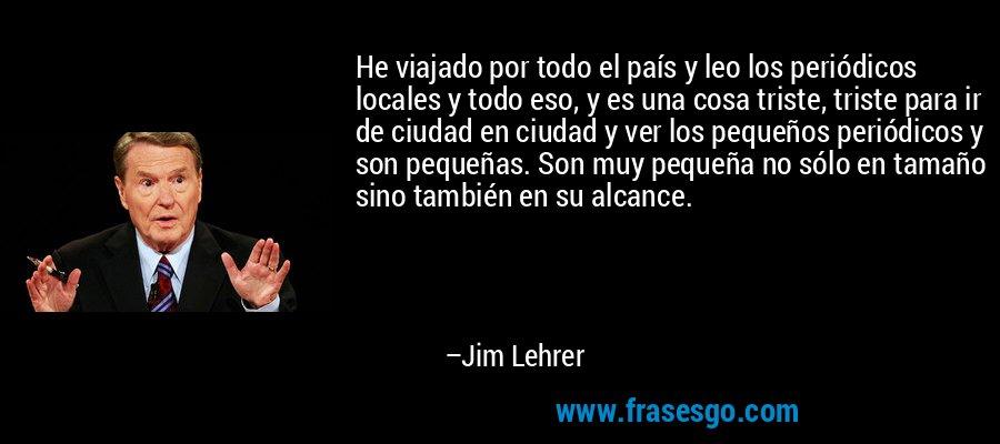 He viajado por todo el país y leo los periódicos locales y todo eso, y es una cosa triste, triste para ir de ciudad en ciudad y ver los pequeños periódicos y son pequeñas. Son muy pequeña no sólo en tamaño sino también en su alcance. – Jim Lehrer