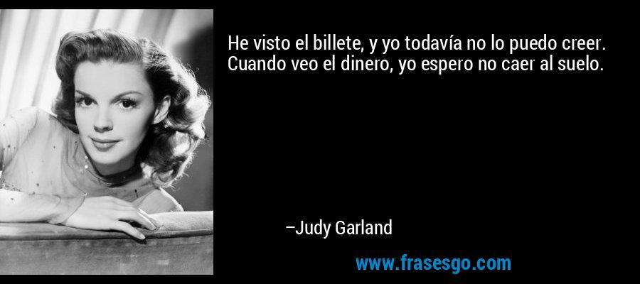 He visto el billete, y yo todavía no lo puedo creer. Cuando veo el dinero, yo espero no caer al suelo. – Judy Garland