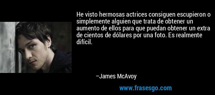 He visto hermosas actrices consiguen escupieron o simplemente alguien que trata de obtener un aumento de ellos para que puedan obtener un extra de cientos de dólares por una foto. Es realmente difícil. – James McAvoy