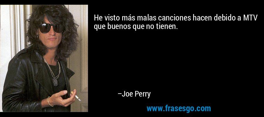 He visto más malas canciones hacen debido a MTV que buenos que no tienen. – Joe Perry