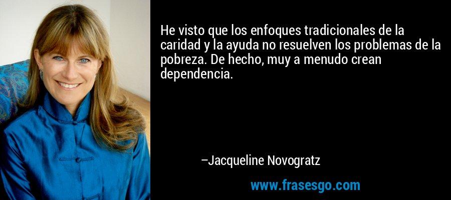 He visto que los enfoques tradicionales de la caridad y la ayuda no resuelven los problemas de la pobreza. De hecho, muy a menudo crean dependencia. – Jacqueline Novogratz